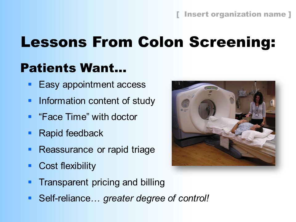 "Lessons From Colon Screening:  Easy appointment access  Information content of study  ""Face Time"" with doctor  Rapid feedback  Reassurance or rap"