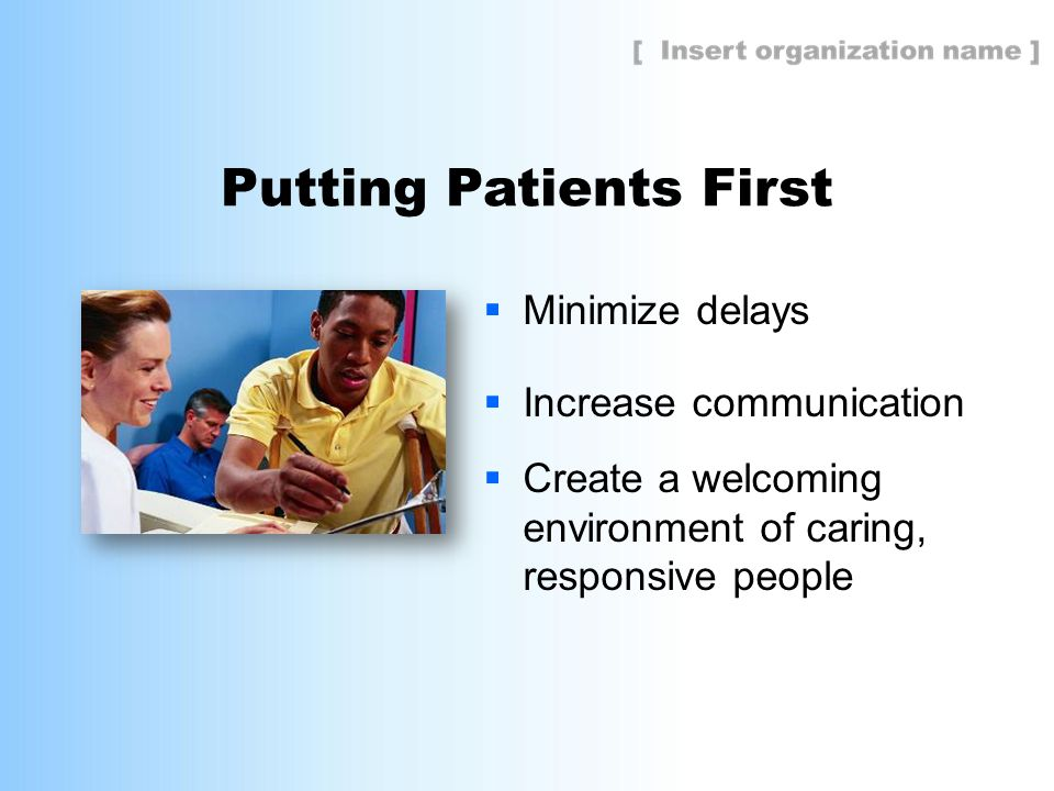 Putting Patients First  Minimize delays  Increase communication  Create a welcoming environment of caring, responsive people