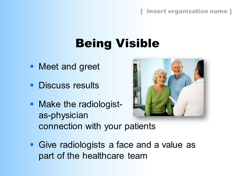Being Visible  Meet and greet  Discuss results  Make the radiologist- as-physician connection with your patients  Give radiologists a face and a value as part of the healthcare team