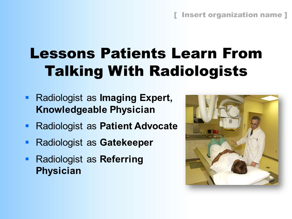 Lessons Patients Learn From Talking With Radiologists  Radiologist as Imaging Expert, Knowledgeable Physician  Radiologist as Patient Advocate  Radiologist as Gatekeeper  Radiologist as Referring Physician