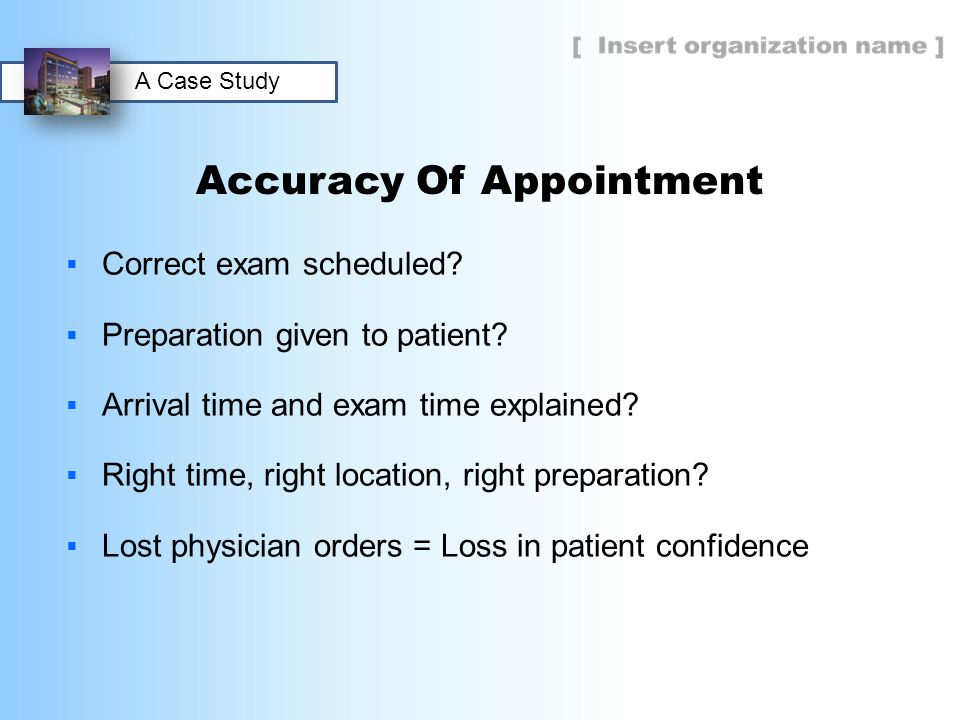 Accuracy Of Appointment  Correct exam scheduled?  Preparation given to patient?  Arrival time and exam time explained?  Right time, right location