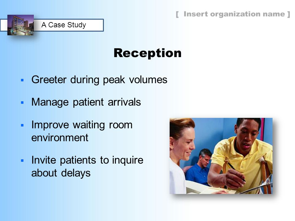 Reception  Greeter during peak volumes  Manage patient arrivals  Improve waiting room environment  Invite patients to inquire about delays A Case Study