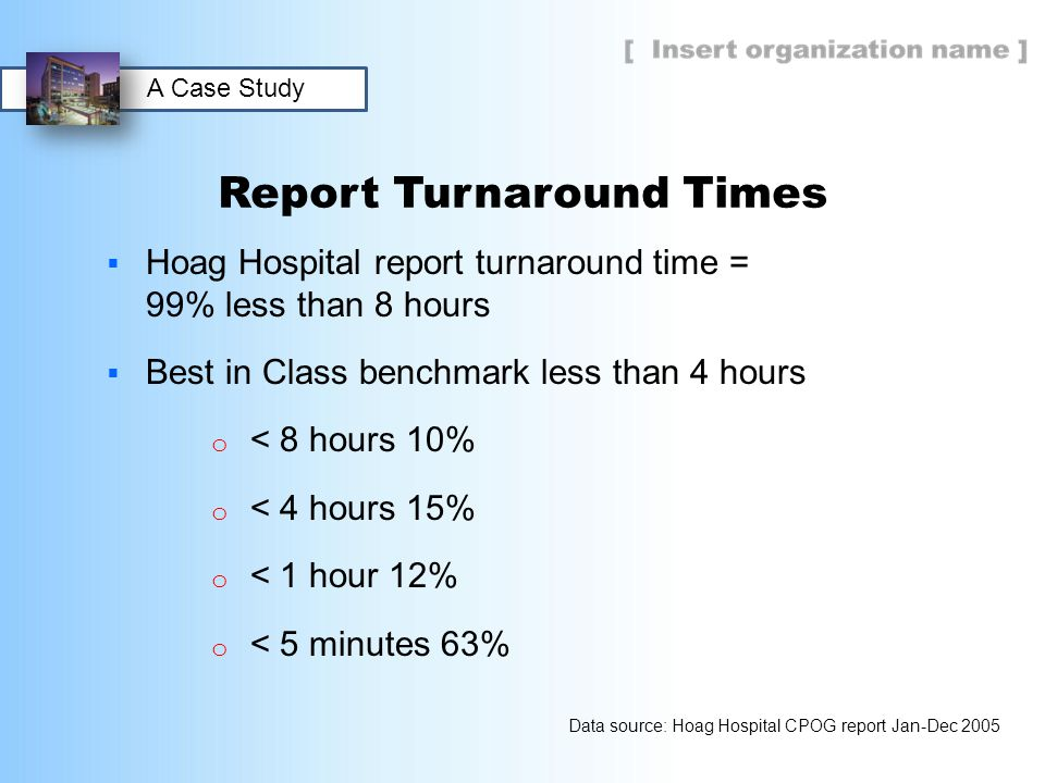 Report Turnaround Times  Hoag Hospital report turnaround time = 99% less than 8 hours  Best in Class benchmark less than 4 hours o < 8 hours 10% o <