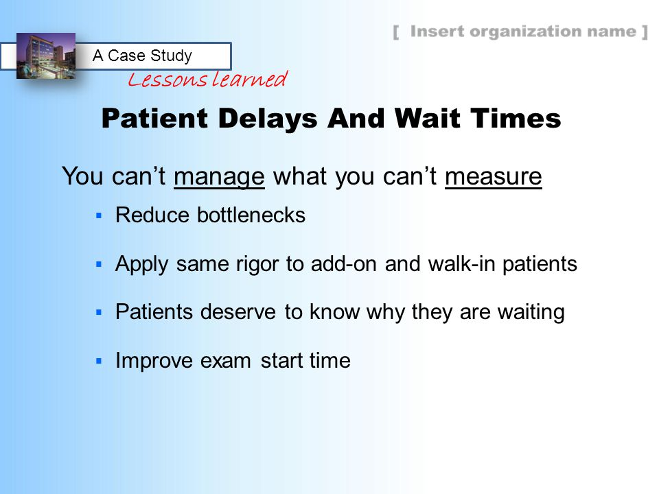 Patient Delays And Wait Times You can't manage what you can't measure  Reduce bottlenecks  Apply same rigor to add-on and walk-in patients  Patient