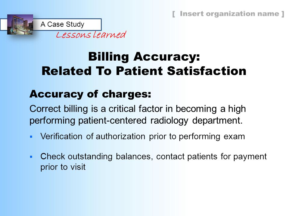Billing Accuracy: Related To Patient Satisfaction Accuracy of charges: Correct billing is a critical factor in becoming a high performing patient-cent