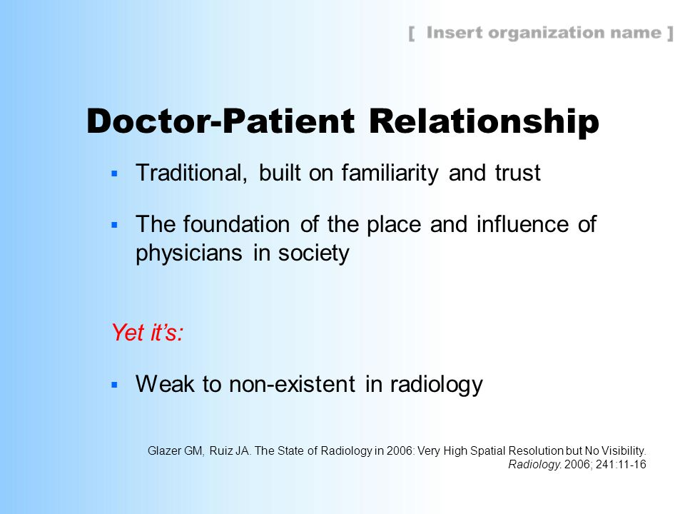 Doctor-Patient Relationship  Traditional, built on familiarity and trust  The foundation of the place and influence of physicians in society Yet it's:  Weak to non-existent in radiology Glazer GM, Ruiz JA.