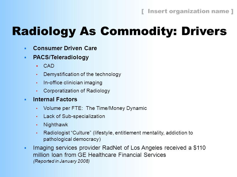 Radiology As Commodity: Drivers  Consumer Driven Care  PACS/Teleradiology  CAD Demystification of the technology In-office clinician imaging Corporatization of Radiology  Internal Factors Volume per FTE: The Time/Money Dynamic Lack of Sub-specialization Nighthawk Radiologist Culture (lifestyle, entitlement mentality, addiction to pathological democracy)  Imaging services provider RadNet of Los Angeles received a $110 million loan from GE Healthcare Financial Services (Reported in January 2008)