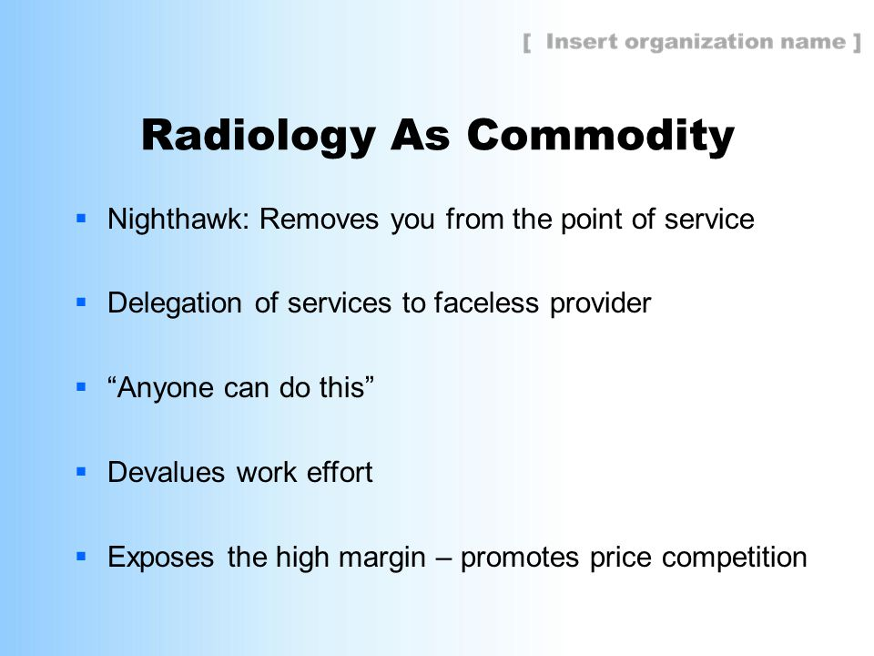 Radiology As Commodity  Nighthawk: Removes you from the point of service  Delegation of services to faceless provider  Anyone can do this  Devalues work effort  Exposes the high margin – promotes price competition