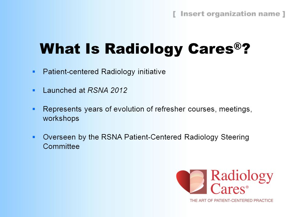  Patient-centered Radiology initiative  Launched at RSNA 2012  Represents years of evolution of refresher courses, meetings, workshops  Overseen by the RSNA Patient-Centered Radiology Steering Committee What Is Radiology Cares ®