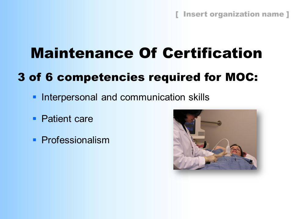 Maintenance Of Certification 3 of 6 competencies required for MOC:  Interpersonal and communication skills  Patient care  Professionalism