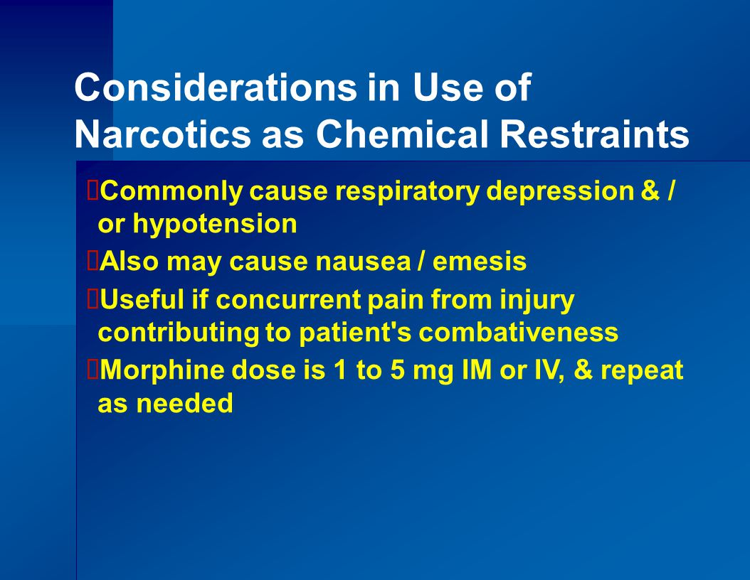 Considerations in Use of Narcotics as Chemical Restraints  Commonly cause respiratory depression & / or hypotension  Also may cause nausea / emesis  Useful if concurrent pain from injury contributing to patient s combativeness  Morphine dose is 1 to 5 mg IM or IV, & repeat as needed