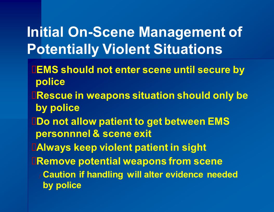 Initial On-Scene Management of Potentially Violent Situations  EMS should not enter scene until secure by police  Rescue in weapons situation should only be by police  Do not allow patient to get between EMS personnnel & scene exit  Always keep violent patient in sight  Remove potential weapons from scene ƒ Caution if handling will alter evidence needed by police