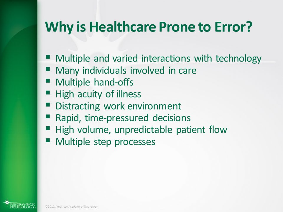 ©2012 American Academy of Neurology Why is Healthcare Prone to Error?  Multiple and varied interactions with technology  Many individuals involved i