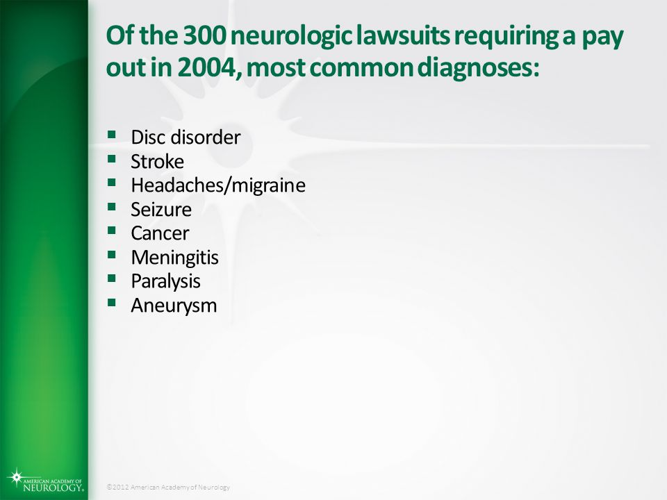 ©2012 American Academy of Neurology Of the 300 neurologic lawsuits requiring a pay out in 2004, most common diagnoses:  Disc disorder  Stroke  Head
