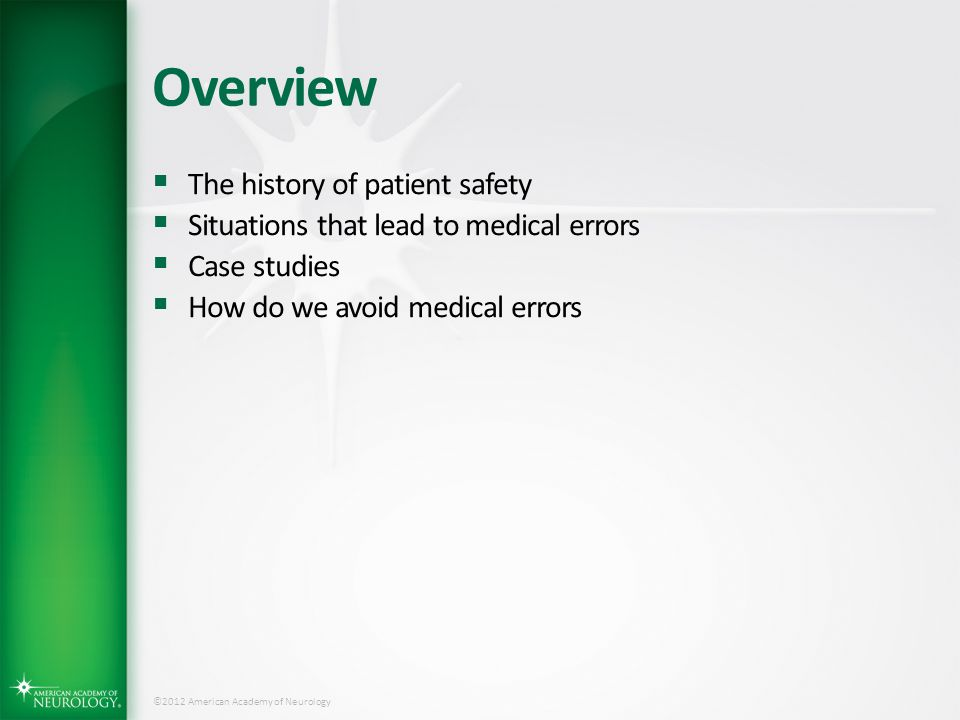 ©2012 American Academy of Neurology Patient Safety: The History  Hippocrates – Primum Non Nocere Beneficence Beneficence Non-malfeasance Non-malfeasance  Florence Nightingale It may seem a strange principle to enunciate as the very first requirement in a Hospital that it should do the sick no harm. It may seem a strange principle to enunciate as the very first requirement in a Hospital that it should do the sick no harm.