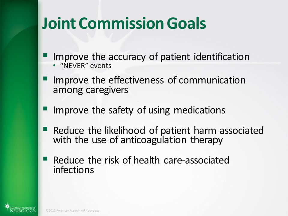 "©2012 American Academy of Neurology Joint Commission Goals  Improve the accuracy of patient identification ""NEVER"" events  Improve the effectiveness"