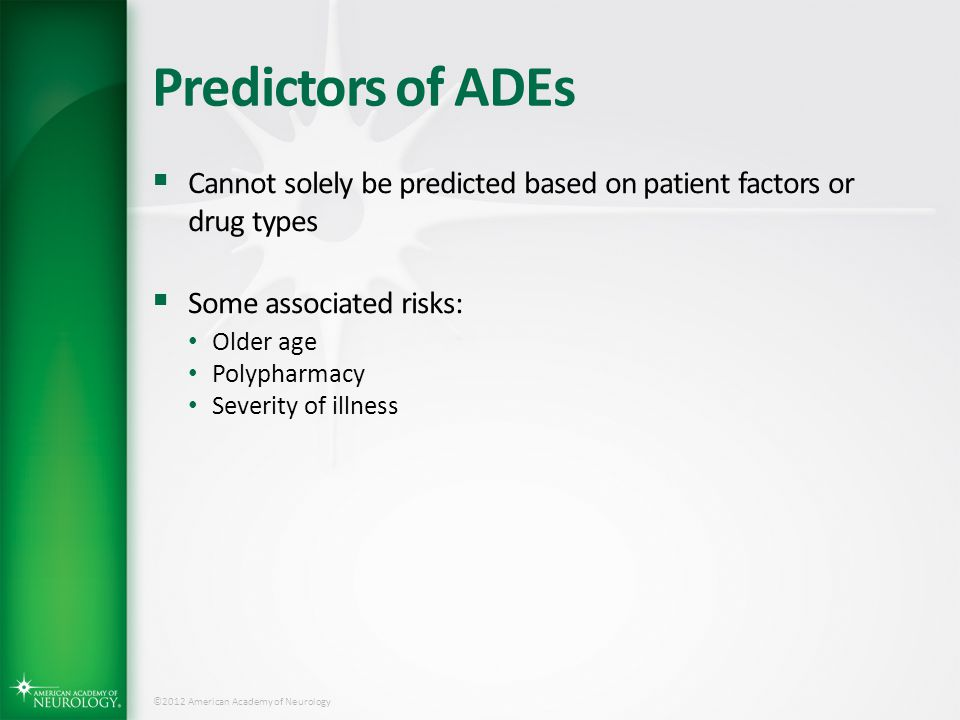 ©2012 American Academy of Neurology Predictors of ADEs  Cannot solely be predicted based on patient factors or drug types  Some associated risks: Ol