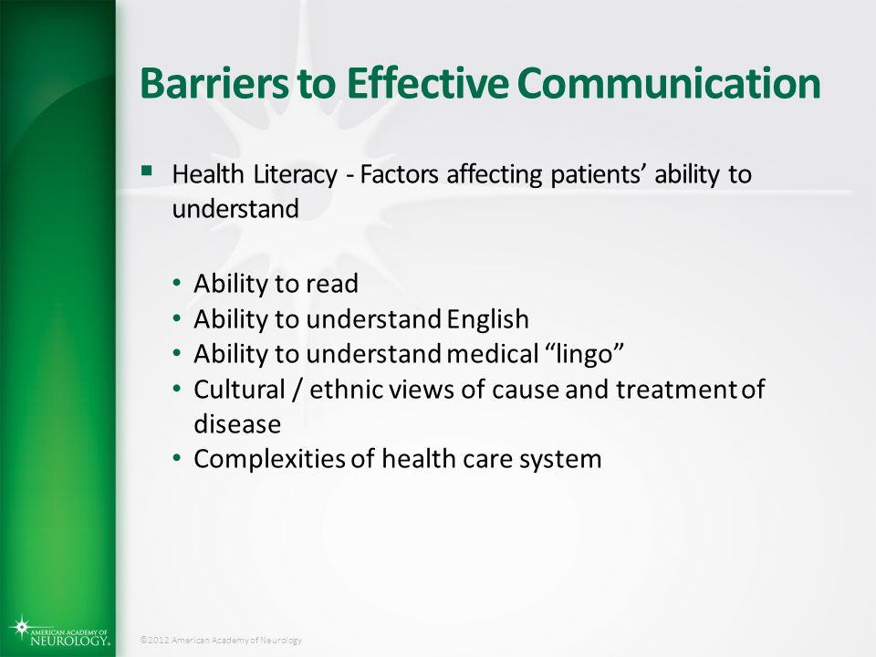©2012 American Academy of Neurology Barriers to Effective Communication  Health Literacy - Factors affecting patients' ability to understand Ability