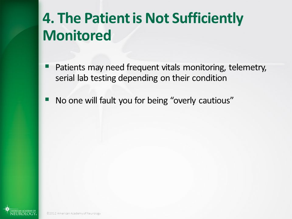©2012 American Academy of Neurology 4. The Patient is Not Sufficiently Monitored  Patients may need frequent vitals monitoring, telemetry, serial lab