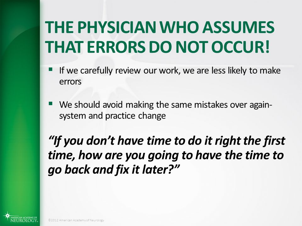 ©2012 American Academy of Neurology THE PHYSICIAN WHO ASSUMES THAT ERRORS DO NOT OCCUR!  If we carefully review our work, we are less likely to make