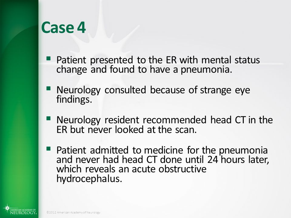 ©2012 American Academy of Neurology Case 4  Patient presented to the ER with mental status change and found to have a pneumonia.  Neurology consulte