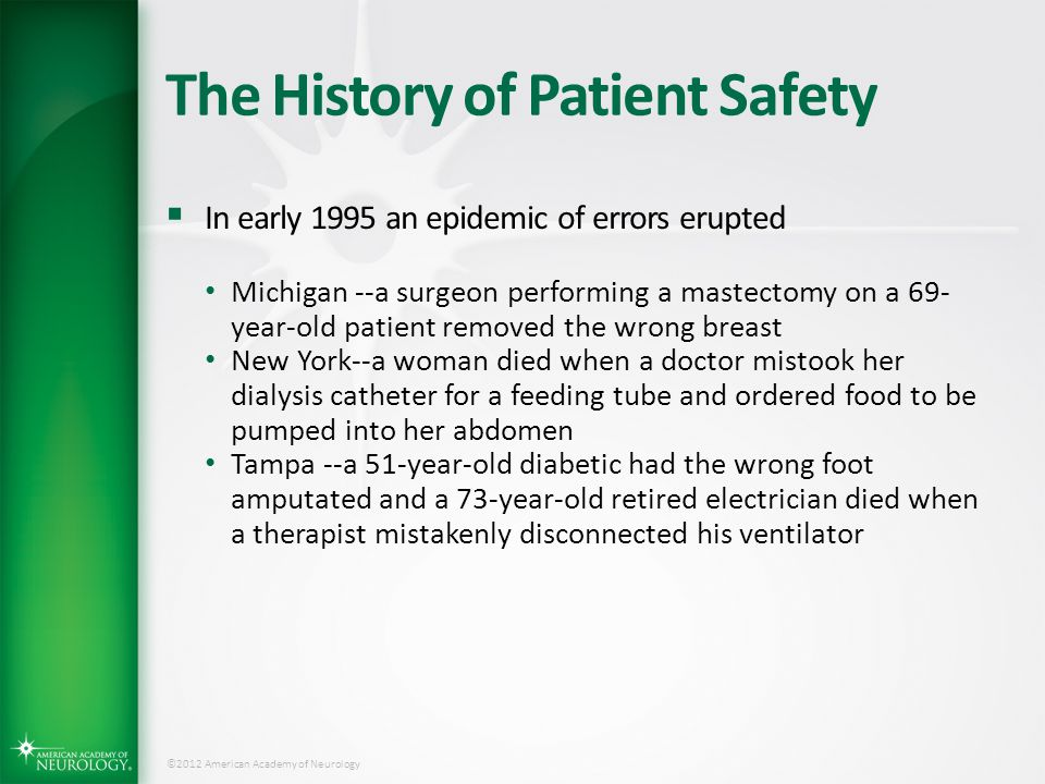 ©2012 American Academy of Neurology The History of Patient Safety  Institute of Medicine Report To Err is Human Landmark paper published in 1999  Estimated incidence of patients who die in hospital due to preventable medical error  Was the springboard for emphasis on patient safety, quality improvement initiatives, and ultimately pay for performance