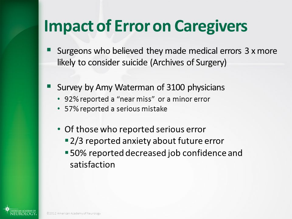 ©2012 American Academy of Neurology Impact of Error on Caregivers  Surgeons who believed they made medical errors 3 x more likely to consider suicide