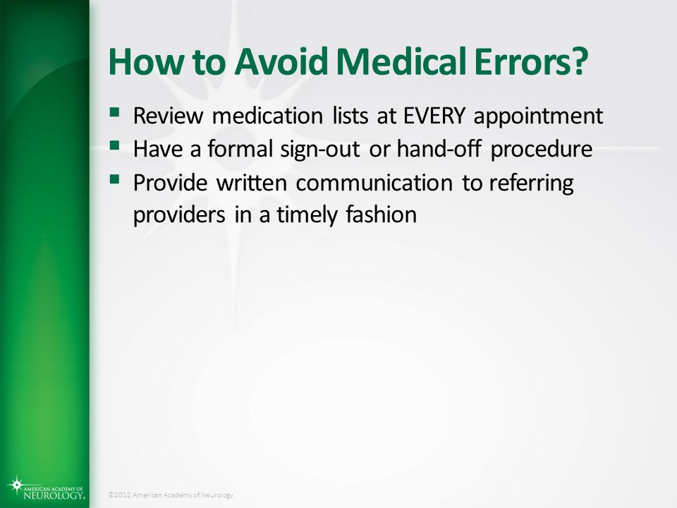 ©2012 American Academy of Neurology How to Avoid Medical Errors?  Review medication lists at EVERY appointment  Have a formal sign-out or hand-off p