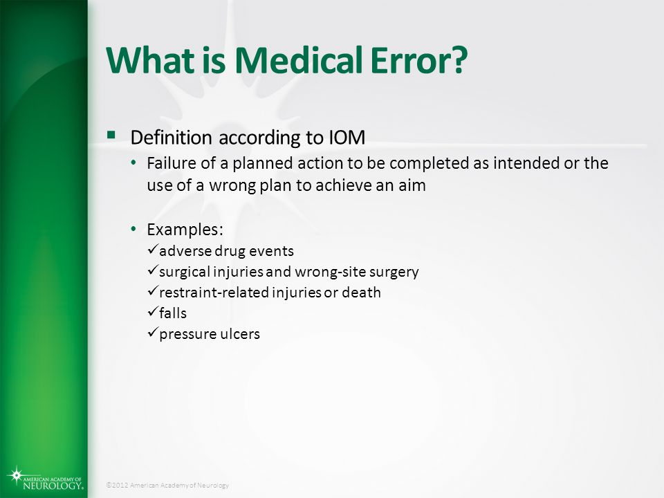 ©2012 American Academy of Neurology What is Medical Error?  Definition according to IOM Failure of a planned action to be completed as intended or th