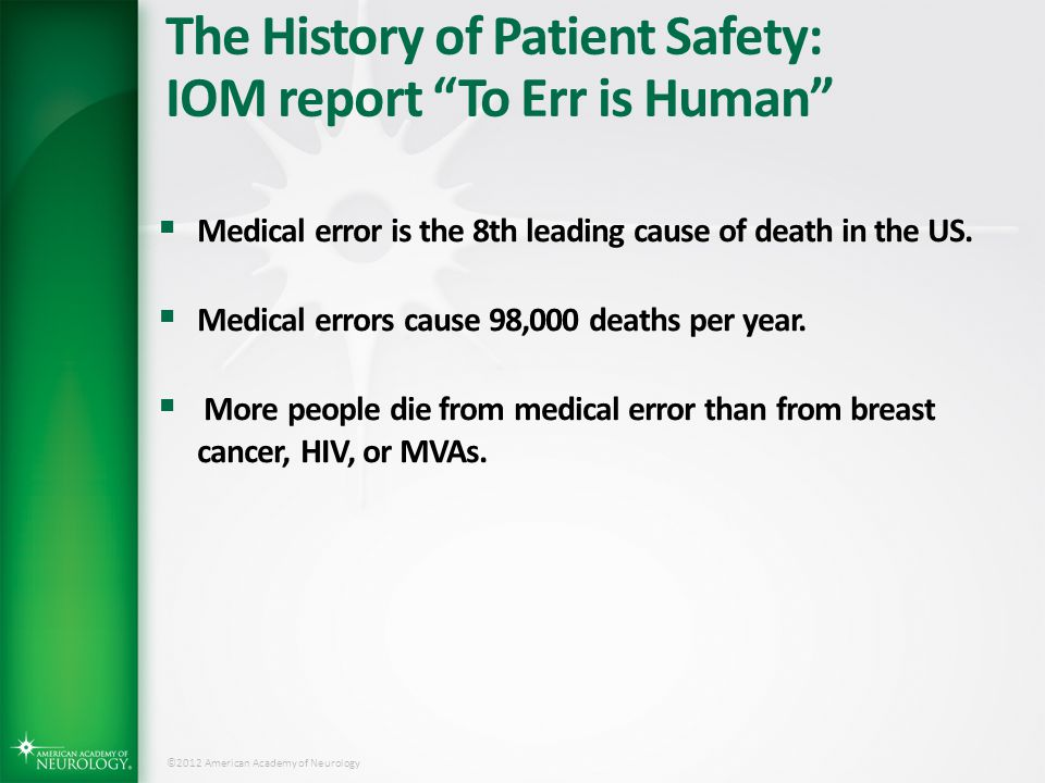 "©2012 American Academy of Neurology The History of Patient Safety: IOM report ""To Err is Human""  Medical error is the 8th leading cause of death in t"