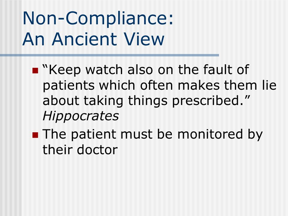 Non-Compliance: An Ancient View Keep watch also on the fault of patients which often makes them lie about taking things prescribed. Hippocrates The patient must be monitored by their doctor
