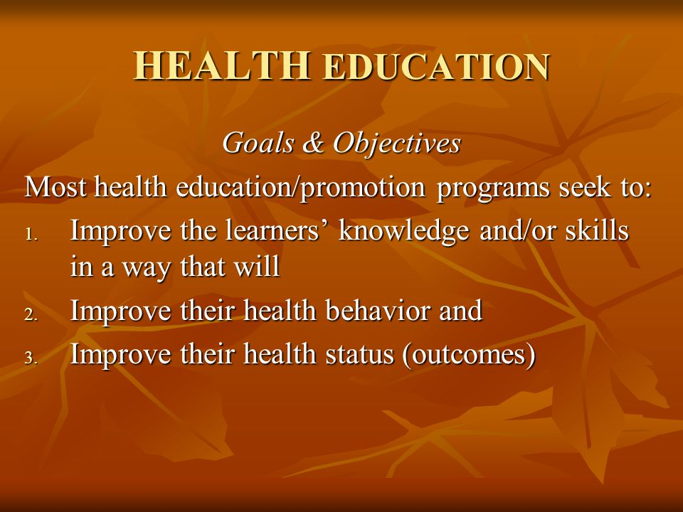 HEALTH EDUCATION Goals & Objectives Most health education/promotion programs seek to: 1.