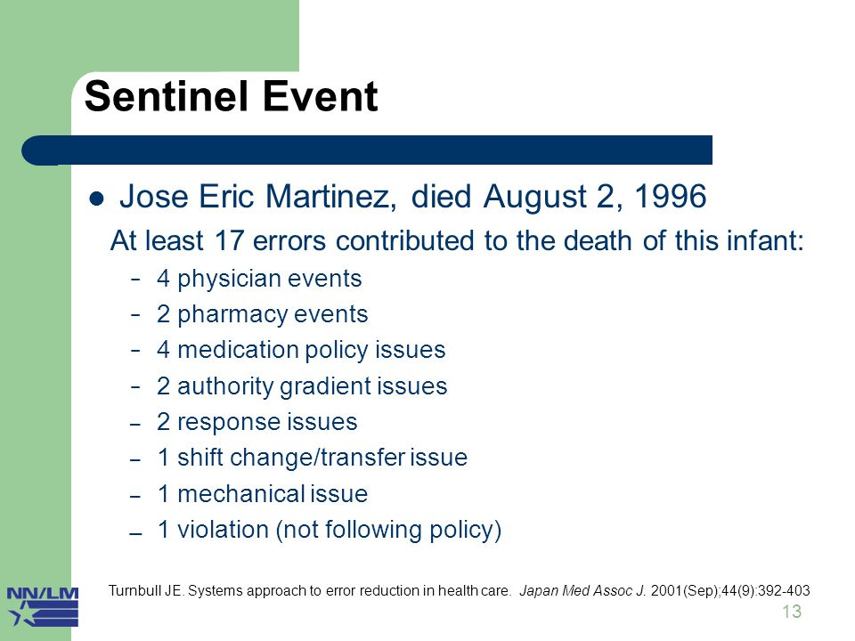 13 Sentinel Event Jose Eric Martinez, died August 2, 1996 At least 17 errors contributed to the death of this infant: − 4 physician events − 2 pharmacy events − 4 medication policy issues − 2 authority gradient issues – 2 response issues – 1 shift change/transfer issue – 1 mechanical issue  1 violation (not following policy) Turnbull JE.