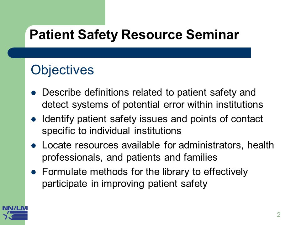 2 Patient Safety Resource Seminar Objectives Describe definitions related to patient safety and detect systems of potential error within institutions Identify patient safety issues and points of contact specific to individual institutions Locate resources available for administrators, health professionals, and patients and families Formulate methods for the library to effectively participate in improving patient safety