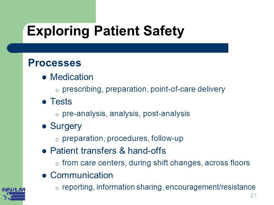 21 Exploring Patient Safety II Processes Medication o prescribing, preparation, point-of-care delivery Tests o pre-analysis, analysis, post-analysis Surgery o preparation, procedures, follow-up Patient transfers & hand-offs o from care centers, during shift changes, across floors Communication o reporting, information sharing, encouragement/resistance