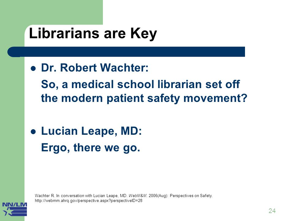 24 Librarians are Key Dr. Robert Wachter: So, a medical school librarian set off the modern patient safety movement? Lucian Leape, MD: Ergo, there we