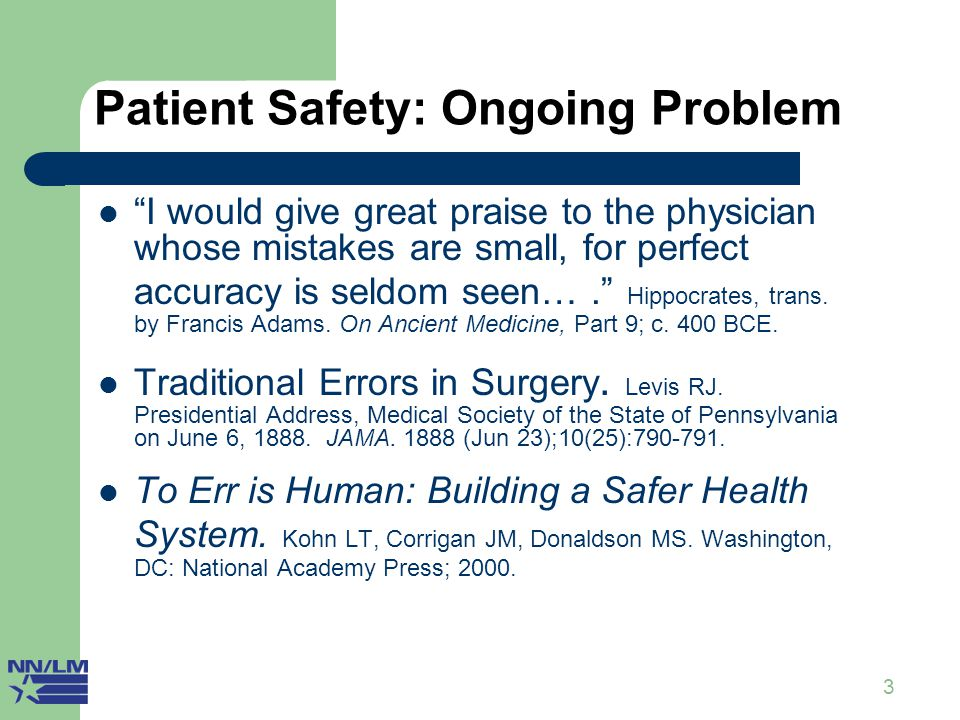 """3 Patient Safety: Ongoing Problem """"I would give great praise to the physician whose mistakes are small, for perfect accuracy is seldom seen…."""" Hippocr"""