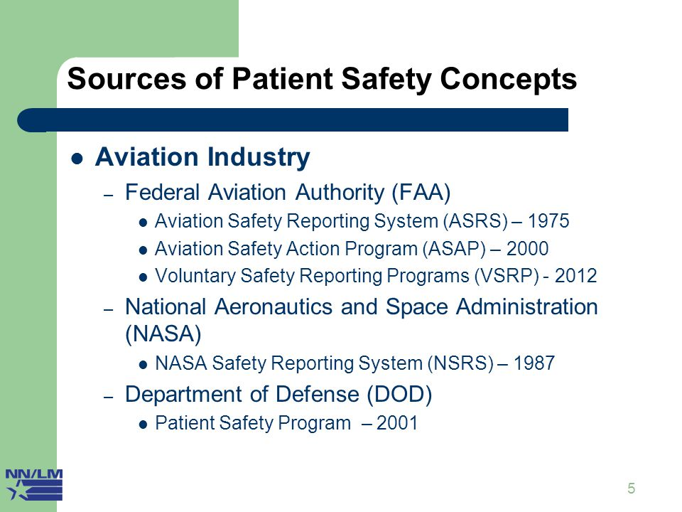 5 Sources of Patient Safety Concepts I Aviation Industry – Federal Aviation Authority (FAA) Aviation Safety Reporting System (ASRS) – 1975 Aviation Sa