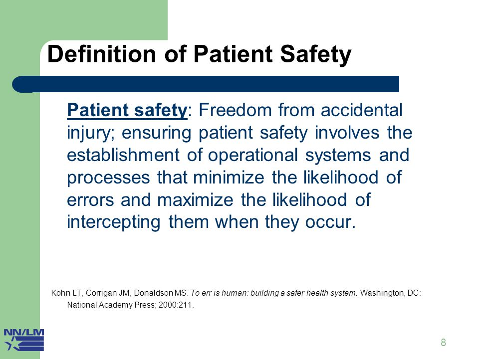 8 Definition of Patient Safety Patient safety: Freedom from accidental injury; ensuring patient safety involves the establishment of operational systems and processes that minimize the likelihood of errors and maximize the likelihood of intercepting them when they occur.