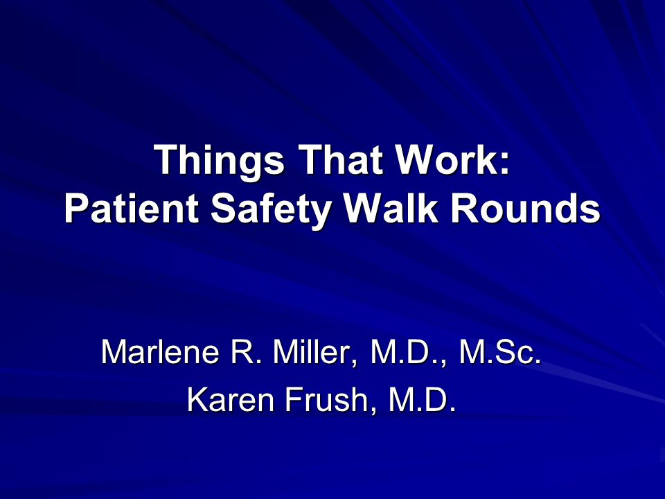 Things That Work: Patient Safety Walk Rounds Marlene R. Miller, M.D., M.Sc. Karen Frush, M.D.