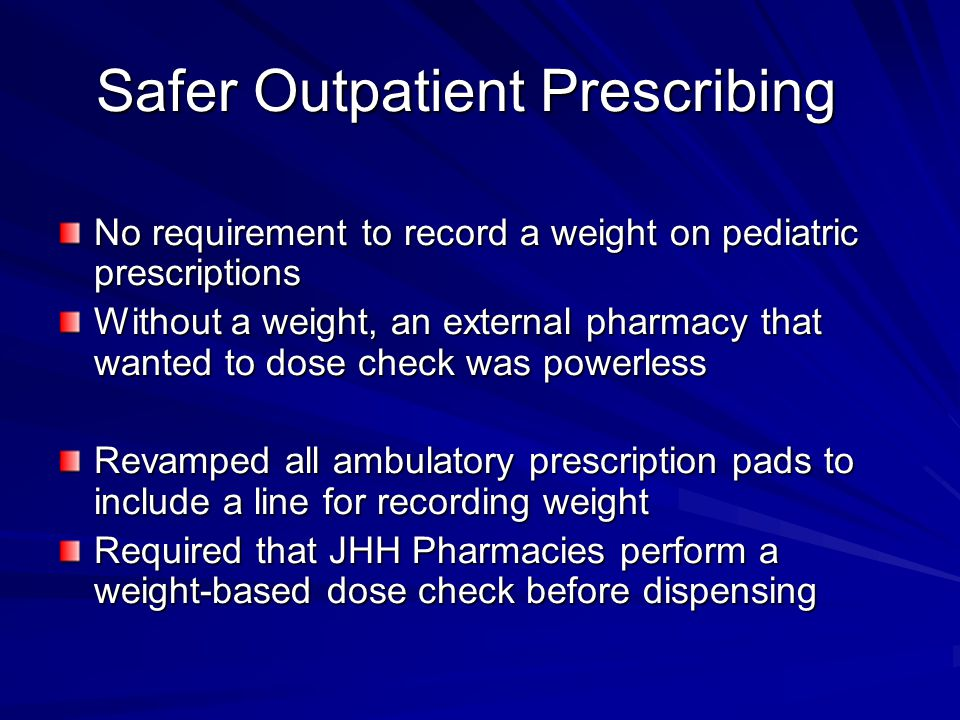 Safer Outpatient Prescribing No requirement to record a weight on pediatric prescriptions Without a weight, an external pharmacy that wanted to dose check was powerless Revamped all ambulatory prescription pads to include a line for recording weight Required that JHH Pharmacies perform a weight-based dose check before dispensing