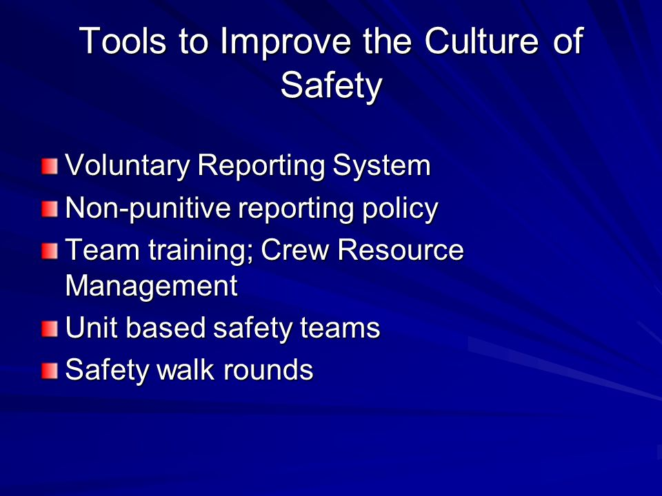 Tools to Improve the Culture of Safety Voluntary Reporting System Non-punitive reporting policy Team training; Crew Resource Management Unit based safety teams Safety walk rounds
