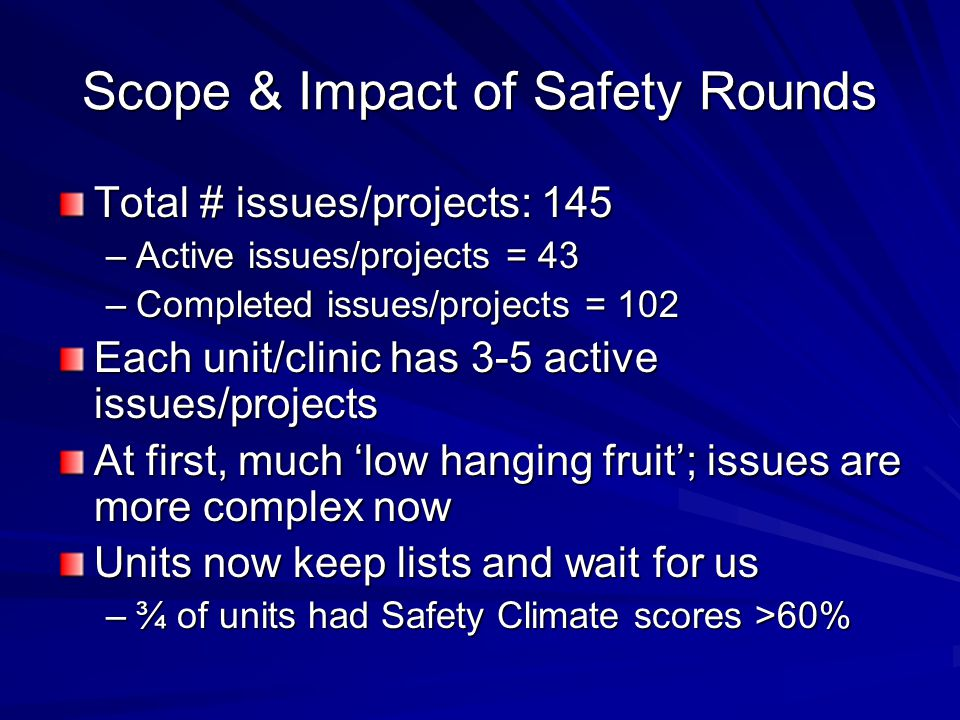 Scope & Impact of Safety Rounds Total # issues/projects: 145 –Active issues/projects = 43 –Completed issues/projects = 102 Each unit/clinic has 3-5 active issues/projects At first, much 'low hanging fruit'; issues are more complex now Units now keep lists and wait for us –¾ of units had Safety Climate scores >60%