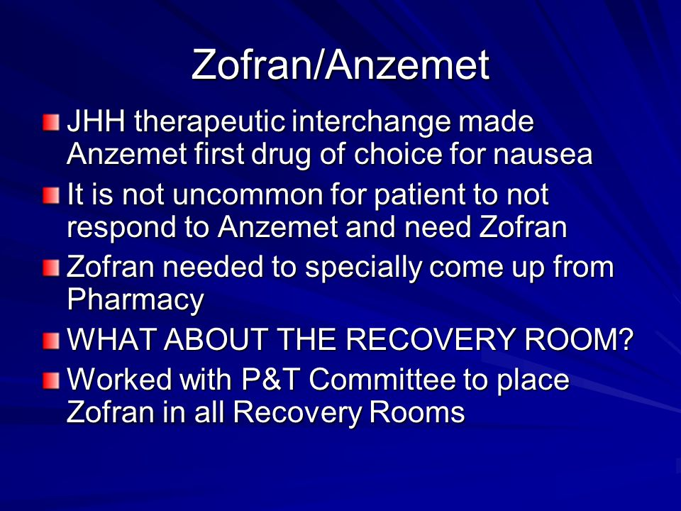 Zofran/Anzemet JHH therapeutic interchange made Anzemet first drug of choice for nausea It is not uncommon for patient to not respond to Anzemet and need Zofran Zofran needed to specially come up from Pharmacy WHAT ABOUT THE RECOVERY ROOM.