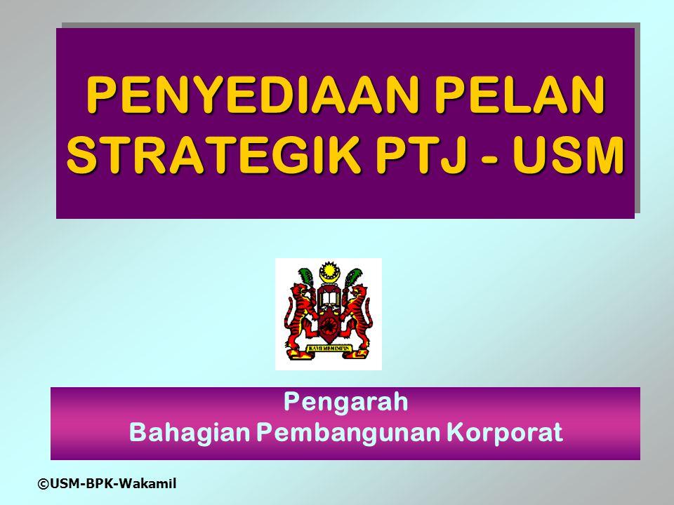 ©USM-BPK-Wakamil PENYEDIAAN PELAN STRATEGIK PTJ - USM Pengarah Bahagian Pembangunan Korporat