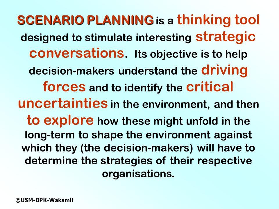 ©USM-BPK-Wakamil SCENARIO PLANNING SCENARIO PLANNING is a thinking tool designed to stimulate interesting strategic conversations.