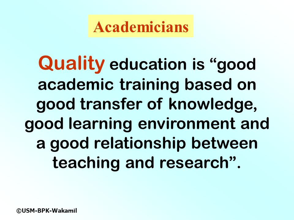 ©USM-BPK-Wakamil Quality education is good academic training based on good transfer of knowledge, good learning environment and a good relationship between teaching and research .
