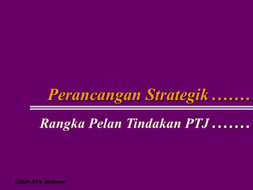 ©USM-BPK-Wakamil Perancangan Strategik.…….…… Rangka Pelan Tindakan PTJ.……