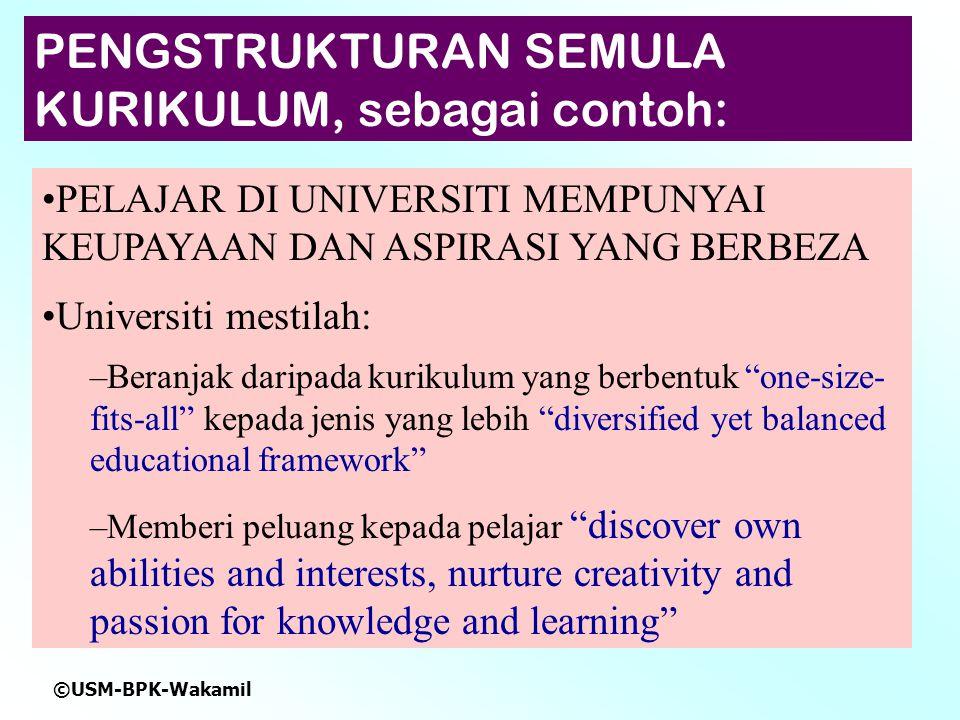 ©USM-BPK-Wakamil PELAJAR DI UNIVERSITI MEMPUNYAI KEUPAYAAN DAN ASPIRASI YANG BERBEZA Universiti mestilah: –Beranjak daripada kurikulum yang berbentuk one-size- fits-all kepada jenis yang lebih diversified yet balanced educational framework –Memberi peluang kepada pelajar discover own abilities and interests, nurture creativity and passion for knowledge and learning PENGSTRUKTURAN SEMULA KURIKULUM, sebagai contoh: