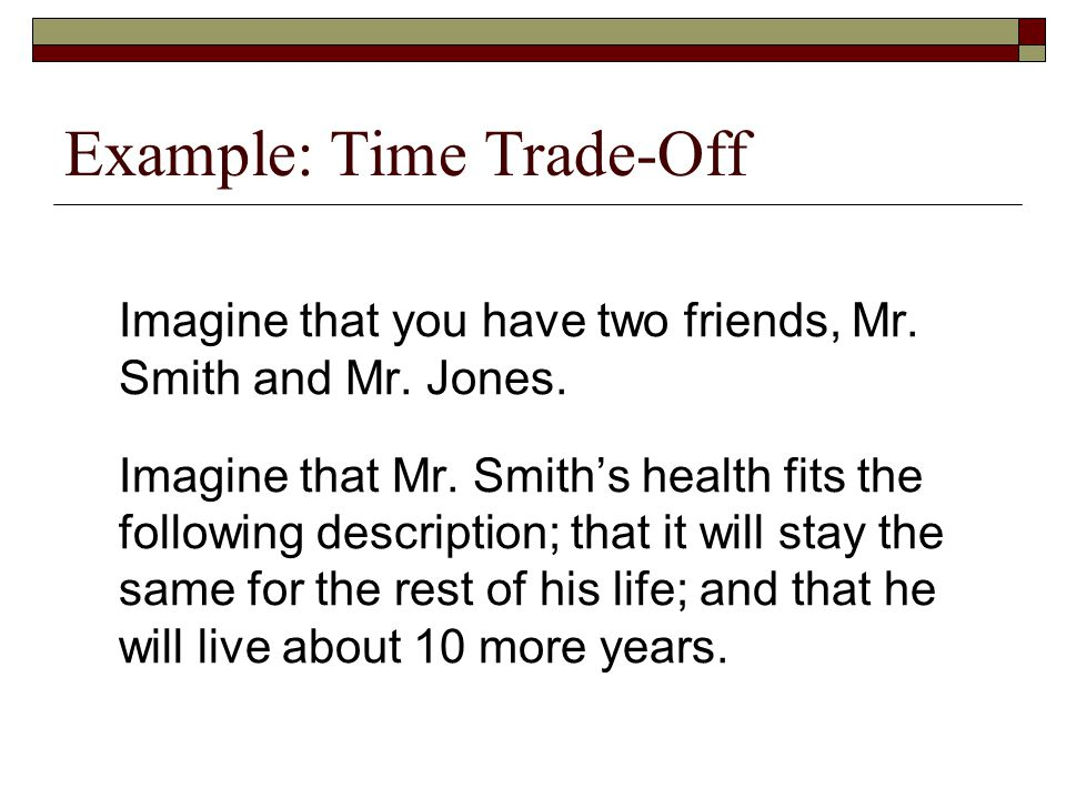 Example: Time Trade-Off Imagine that you have two friends, Mr. Smith and Mr. Jones. Imagine that Mr. Smith's health fits the following description; th